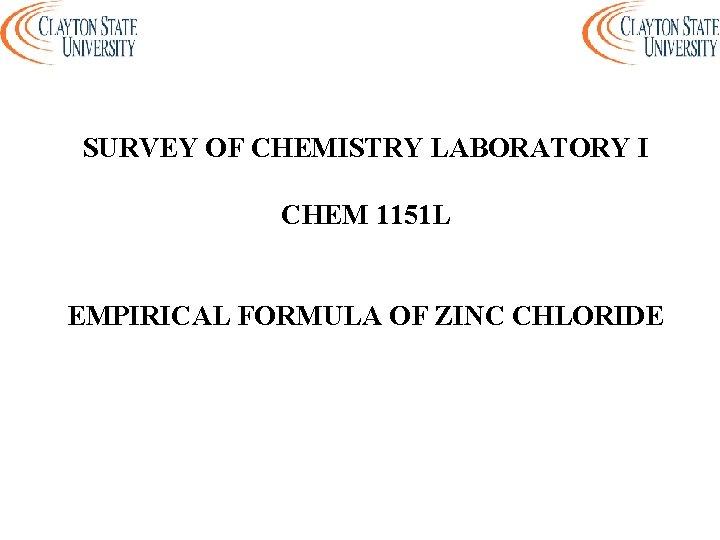 SURVEY OF CHEMISTRY LABORATORY I CHEM 1151 L EMPIRICAL FORMULA OF ZINC CHLORIDE