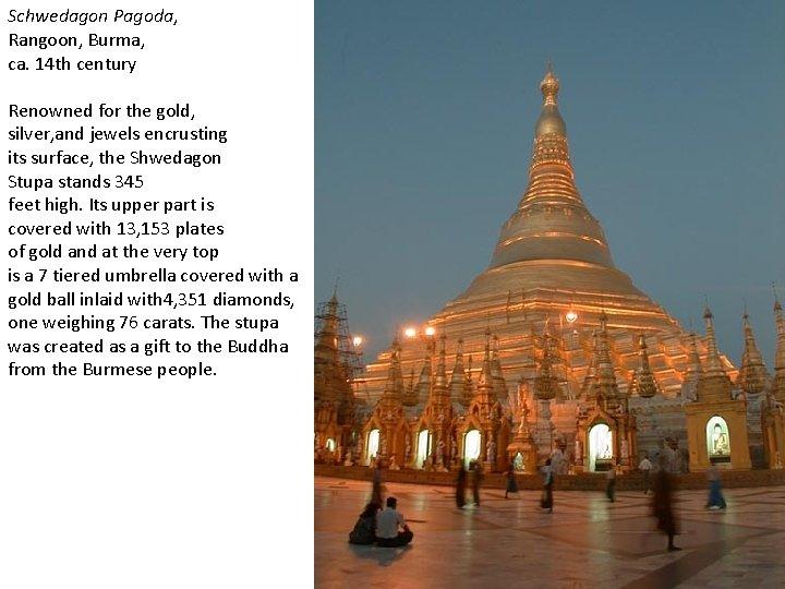 Schwedagon Pagoda, Rangoon, Burma, ca. 14 th century Renowned for the gold, silver, and