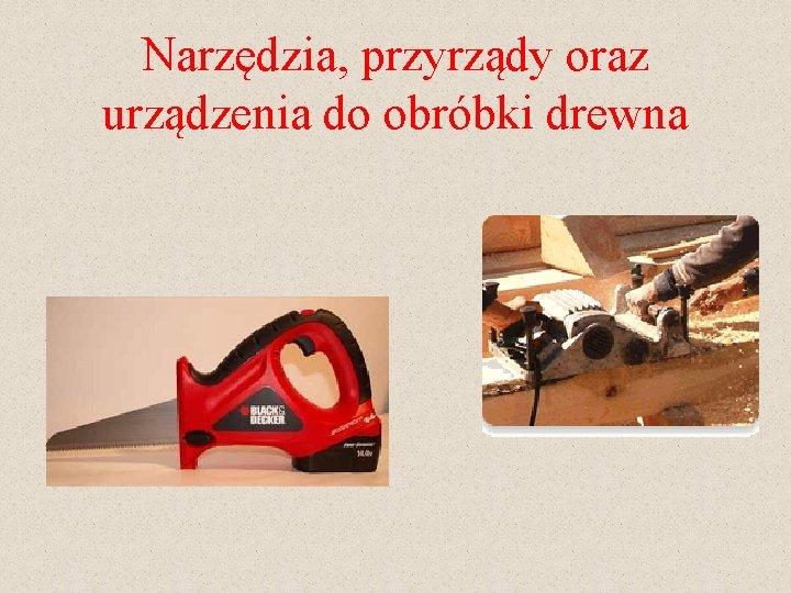 Narzędzia, przyrządy oraz urządzenia do obróbki drewna