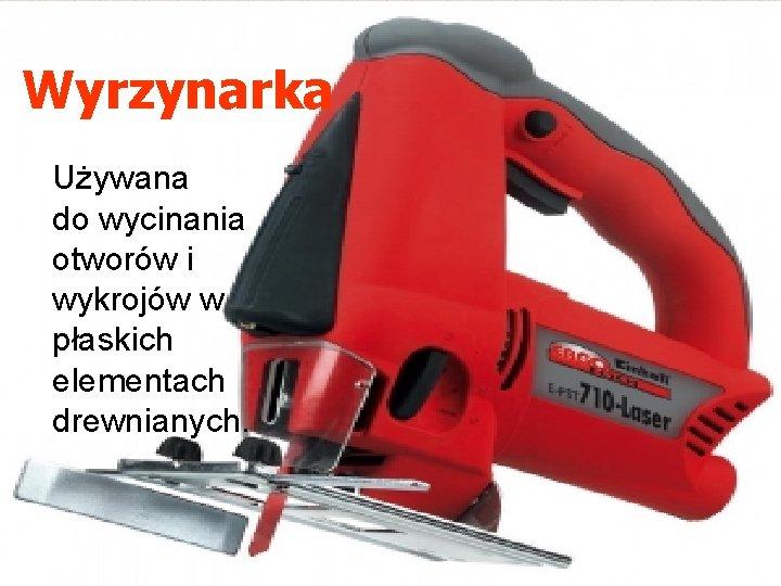 Wyrzynarka Używana do wycinania otworów i wykrojów w płaskich elementach drewnianych.