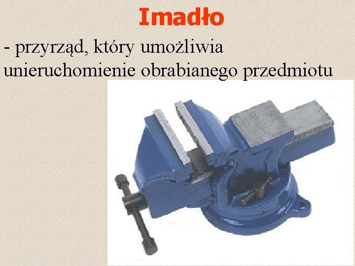 Imadło - przyrząd, który umożliwia unieruchomienie obrabianego przedmiotu