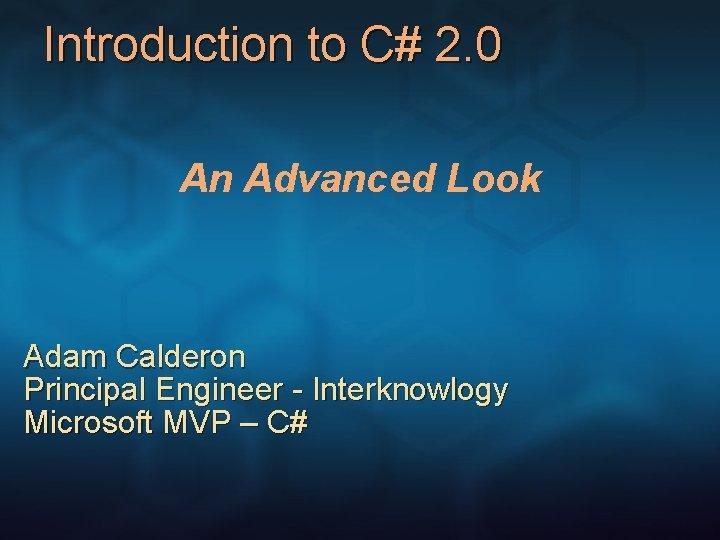 Introduction to C# 2. 0 An Advanced Look Adam Calderon Principal Engineer - Interknowlogy
