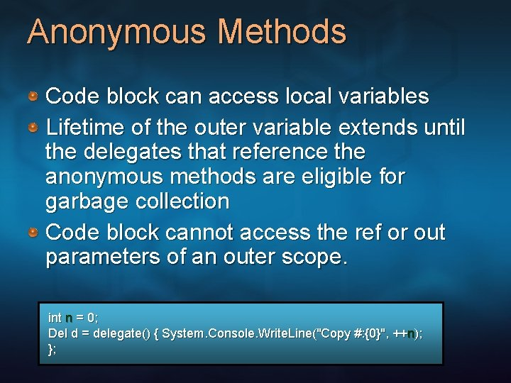 Anonymous Methods Code block can access local variables Lifetime of the outer variable extends