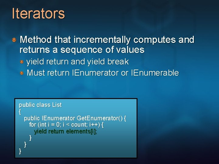 Iterators Method that incrementally computes and returns a sequence of values yield return and