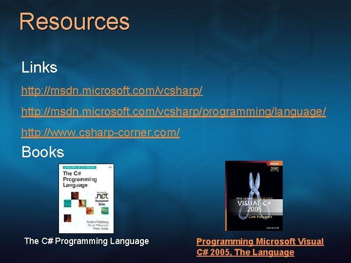 Resources Links http: //msdn. microsoft. com/vcsharp/programming/language/ http: //www. csharp-corner. com/ Books The C# Programming