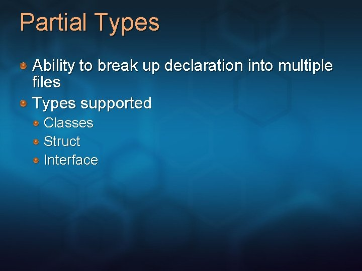 Partial Types Ability to break up declaration into multiple files Types supported Classes Struct