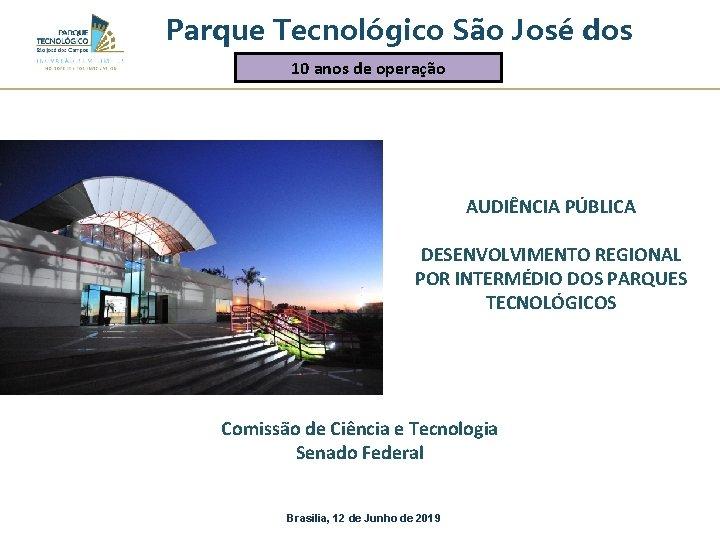 Parque Tecnológico São José dos 10 anos. Campos de operação AUDIÊNCIA PÚBLICA DESENVOLVIMENTO REGIONAL