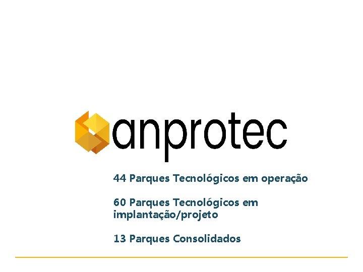 www. anprotec. org. br 44 Parques Tecnológicos em operação 60 Parques Tecnológicos em implantação/projeto