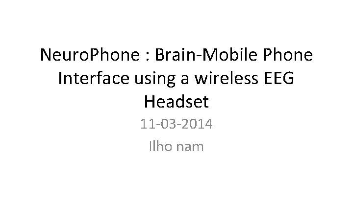Neuro. Phone : Brain-Mobile Phone Interface using a wireless EEG Headset 11 -03 -2014