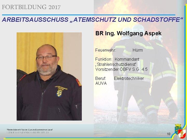 """FORTBILDUNG 2017 ARBEITSAUSSCHUSS """"ATEMSCHUTZ UND SCHADSTOFFE"""" BR Ing. Wolfgang Aspek Feuerwehr: Hürm Funktion: Kommandant"""