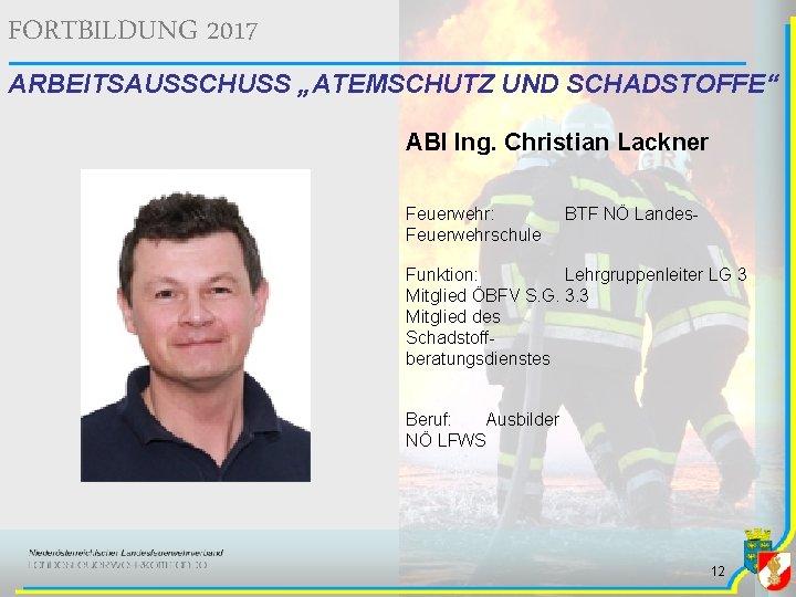 """FORTBILDUNG 2017 ARBEITSAUSSCHUSS """"ATEMSCHUTZ UND SCHADSTOFFE"""" ABI Ing. Christian Lackner Feuerwehr: Feuerwehrschule BTF NÖ"""