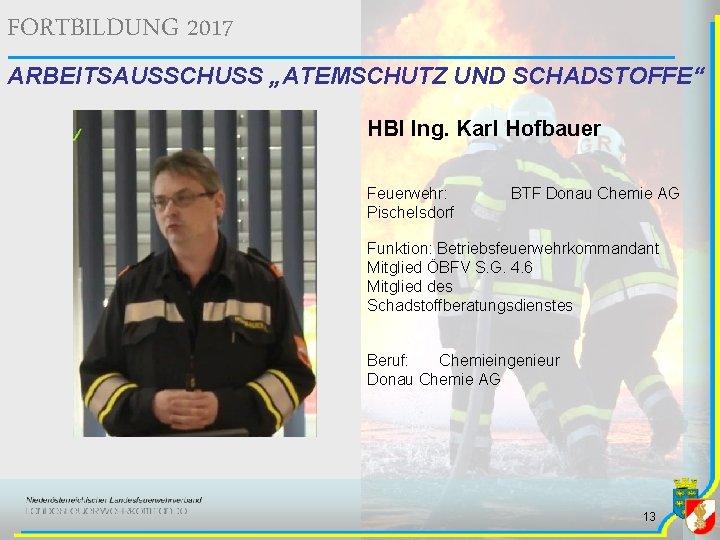 """FORTBILDUNG 2017 ARBEITSAUSSCHUSS """"ATEMSCHUTZ UND SCHADSTOFFE"""" HBI Ing. Karl Hofbauer Feuerwehr: Pischelsdorf BTF Donau"""