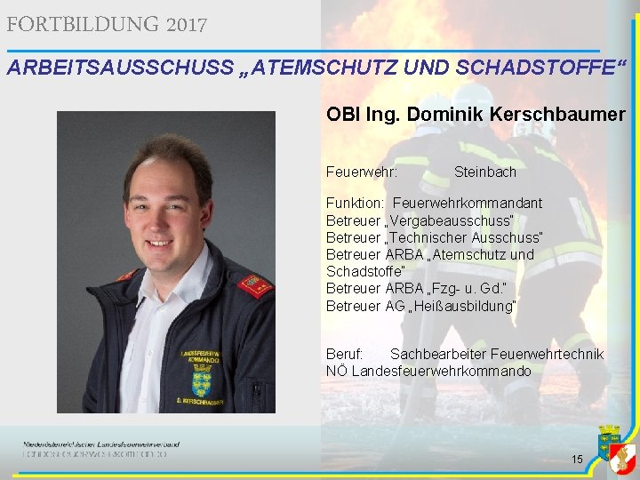 """FORTBILDUNG 2017 ARBEITSAUSSCHUSS """"ATEMSCHUTZ UND SCHADSTOFFE"""" OBI Ing. Dominik Kerschbaumer Feuerwehr: Steinbach Funktion: Feuerwehrkommandant"""