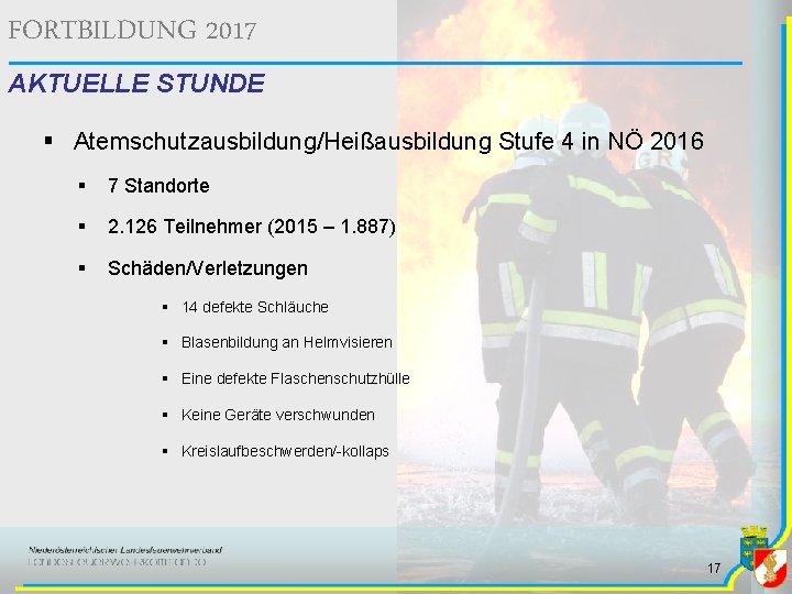 FORTBILDUNG 2017 AKTUELLE STUNDE § Atemschutzausbildung/Heißausbildung Stufe 4 in NÖ 2016 § 7 Standorte