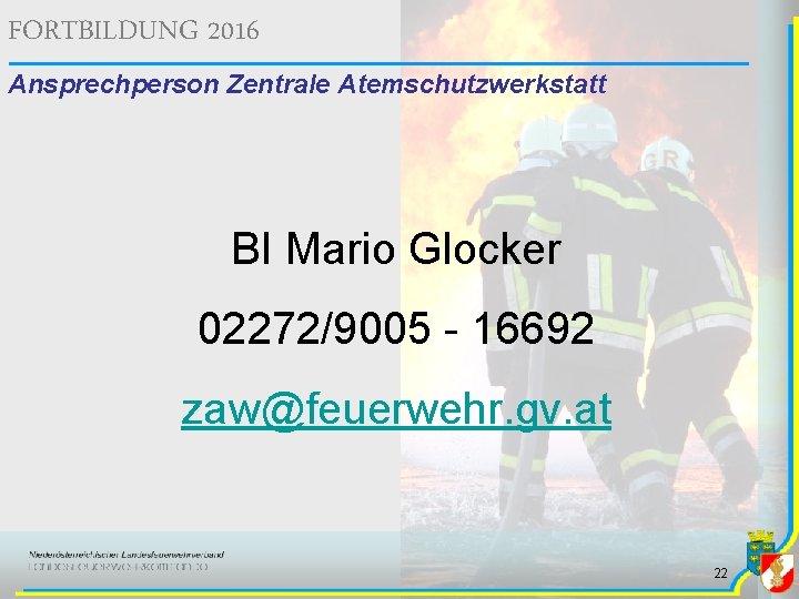 FORTBILDUNG 2016 Ansprechperson Zentrale Atemschutzwerkstatt BI Mario Glocker 02272/9005 - 16692 zaw@feuerwehr. gv. at