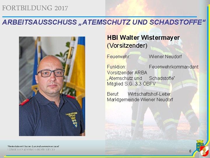 """FORTBILDUNG 2017 ARBEITSAUSSCHUSS """"ATEMSCHUTZ UND SCHADSTOFFE"""" HBI Walter Wistermayer (Vorsitzender) Feuerwehr: Wiener Neudorf Funktion:"""