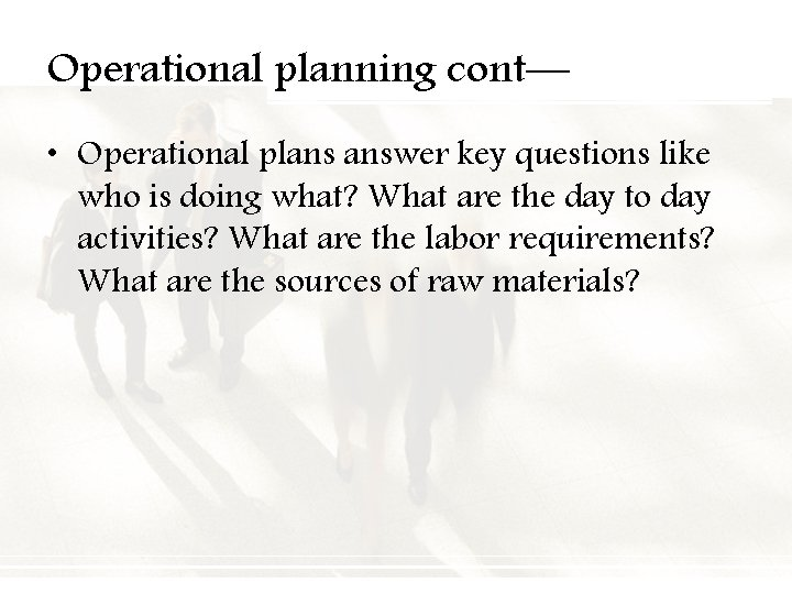 Operational planning cont— • Operational plans answer key questions like who is doing what?