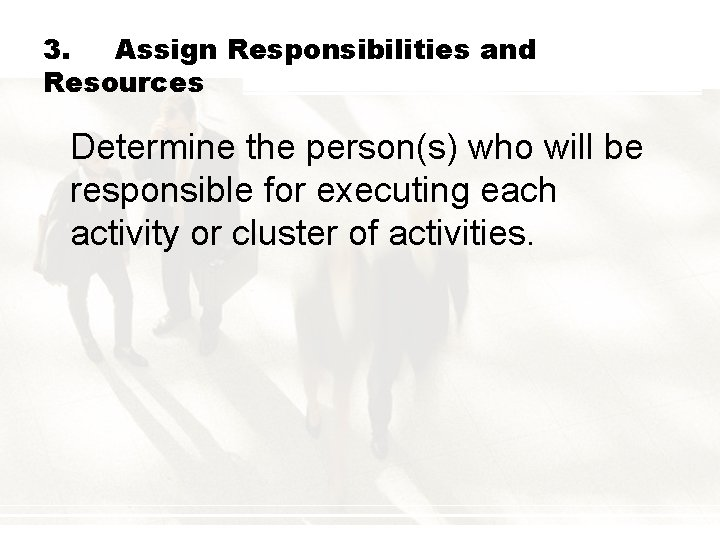 3. Assign Responsibilities and Resources Determine the person(s) who will be responsible for executing