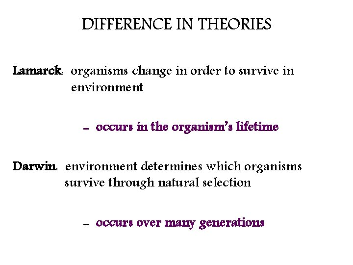 DIFFERENCE IN THEORIES Lamarck: organisms change in order to survive in environment - occurs