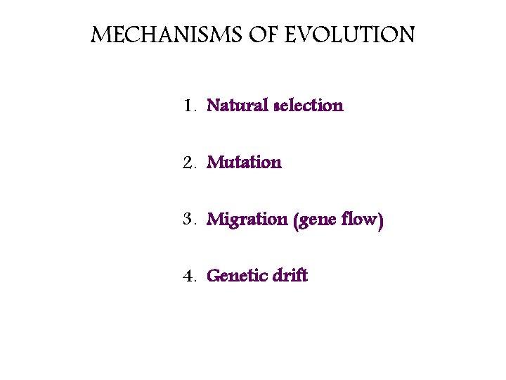 MECHANISMS OF EVOLUTION 1. Natural selection 2. Mutation 3. Migration (gene flow) 4. Genetic
