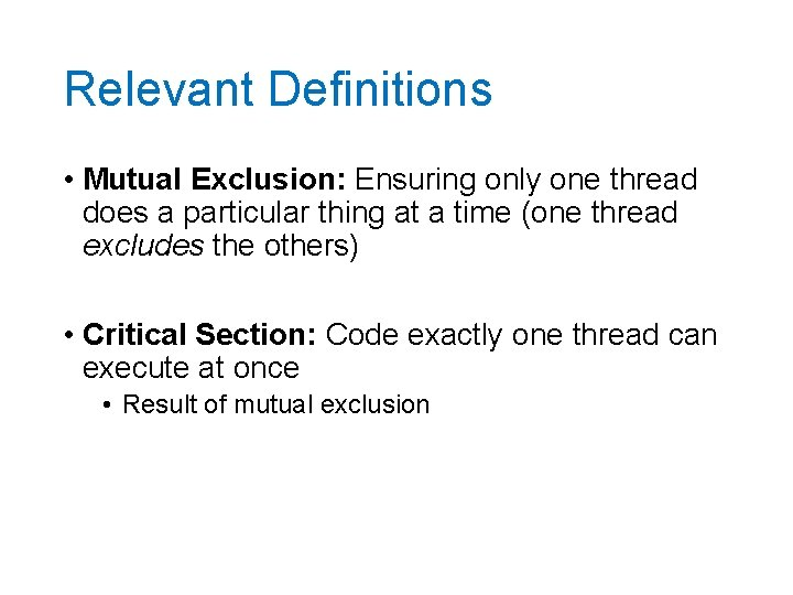 Relevant Definitions • Mutual Exclusion: Ensuring only one thread does a particular thing at