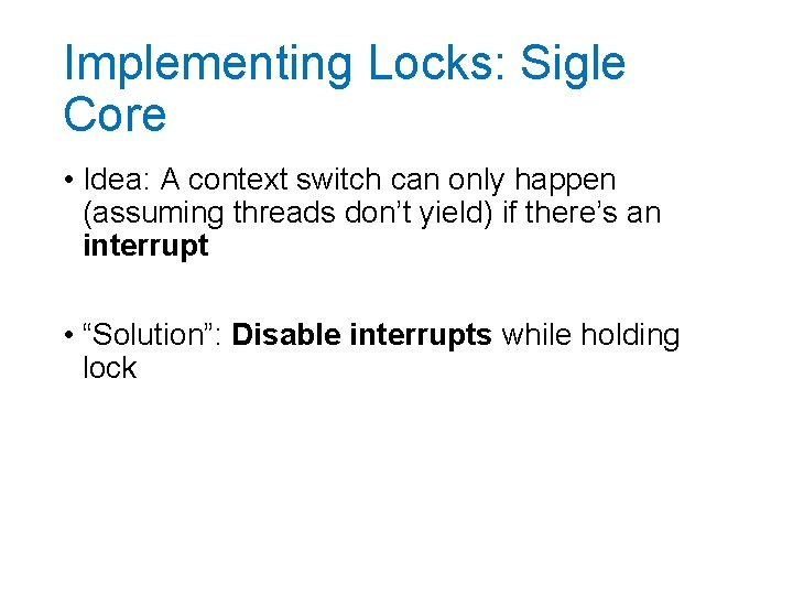 Implementing Locks: Sigle Core • Idea: A context switch can only happen (assuming threads