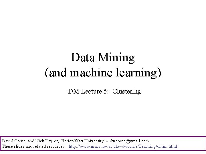 Data Mining (and machine learning) DM Lecture 5: Clustering David Corne, and Nick Taylor,