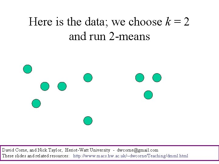 Here is the data; we choose k = 2 and run 2 -means David