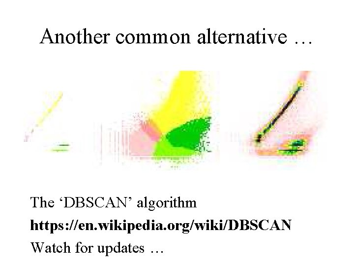 Another common alternative … The 'DBSCAN' algorithm https: //en. wikipedia. org/wiki/DBSCAN Watch for updates