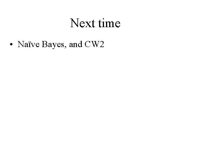 Next time • Naïve Bayes, and CW 2