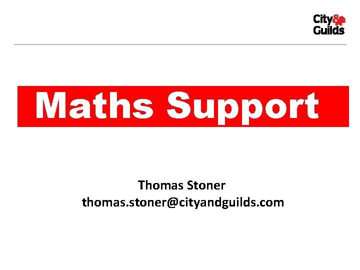 Maths Support Thomas Stoner thomas. stoner@cityandguilds. com