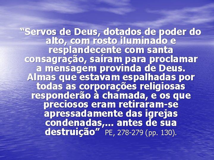 """""""Servos de Deus, dotados de poder do alto, com rosto iluminado e resplandecente com"""
