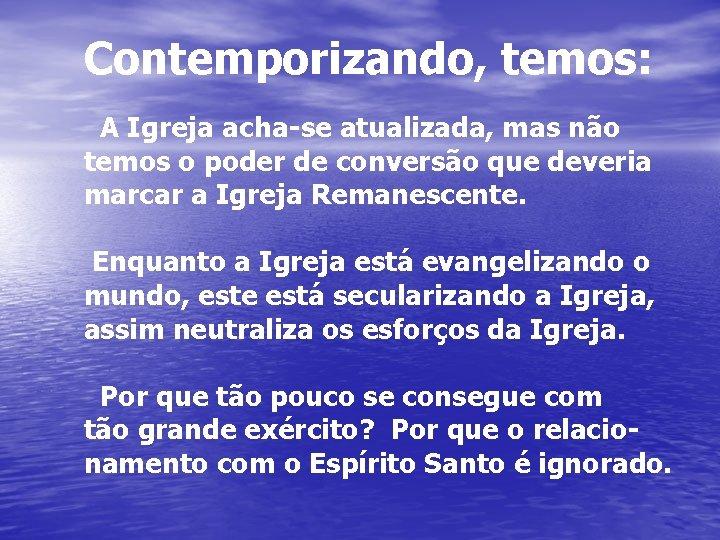 Contemporizando, temos: A Igreja acha-se atualizada, mas não temos o poder de conversão que