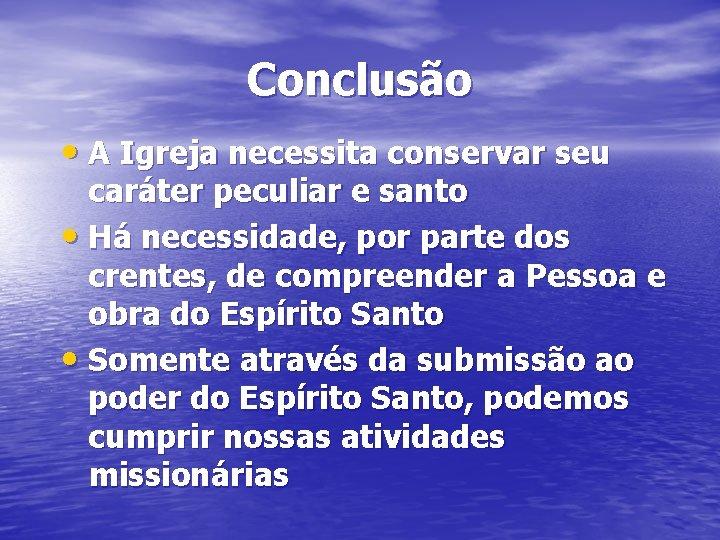 Conclusão • A Igreja necessita conservar seu caráter peculiar e santo • Há necessidade,