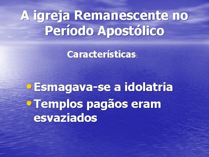 A igreja Remanescente no Período Apostólico Características: • Esmagava-se a idolatria • Templos pagãos