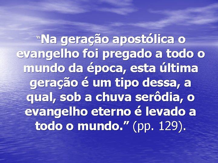 """""""Na geração apostólica o evangelho foi pregado a todo o mundo da época, esta"""