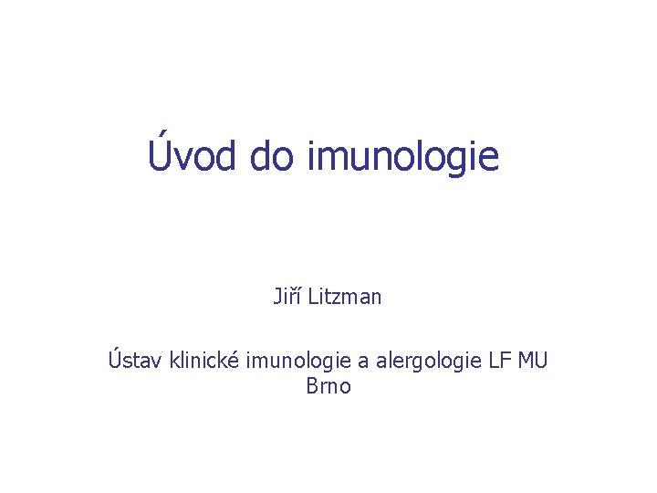 Úvod do imunologie Jiří Litzman Ústav klinické imunologie a alergologie LF MU Brno