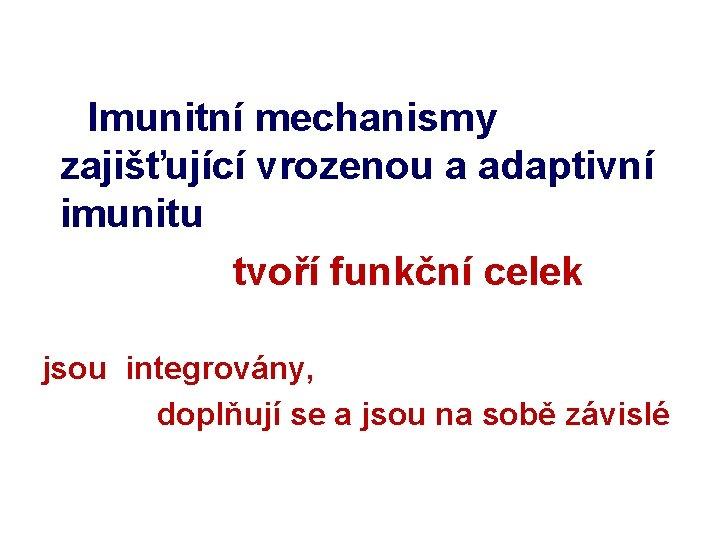 Imunitní mechanismy zajišťující vrozenou a adaptivní imunitu tvoří funkční celek jsou integrovány, doplňují