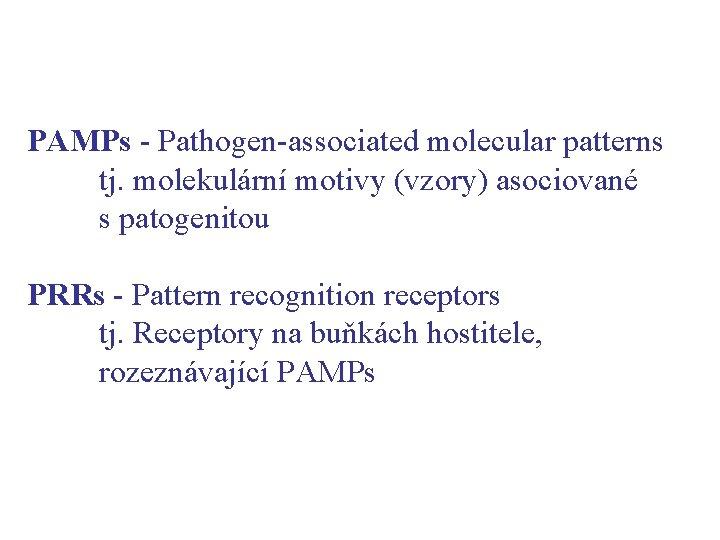 PAMPs - Pathogen-associated molecular patterns tj. molekulární motivy (vzory) asociované s patogenitou PRRs -