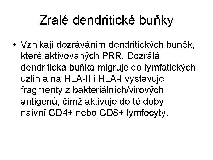 Zralé dendritické buňky • Vznikají dozráváním dendritických buněk, které aktivovaných PRR. Dozrálá dendritická buňka