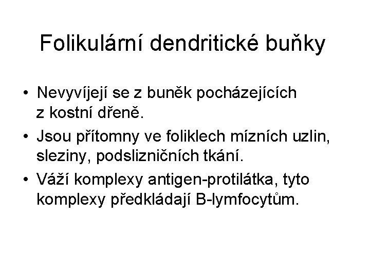 Folikulární dendritické buňky • Nevyvíjejí se z buněk pocházejících z kostní dřeně. • Jsou