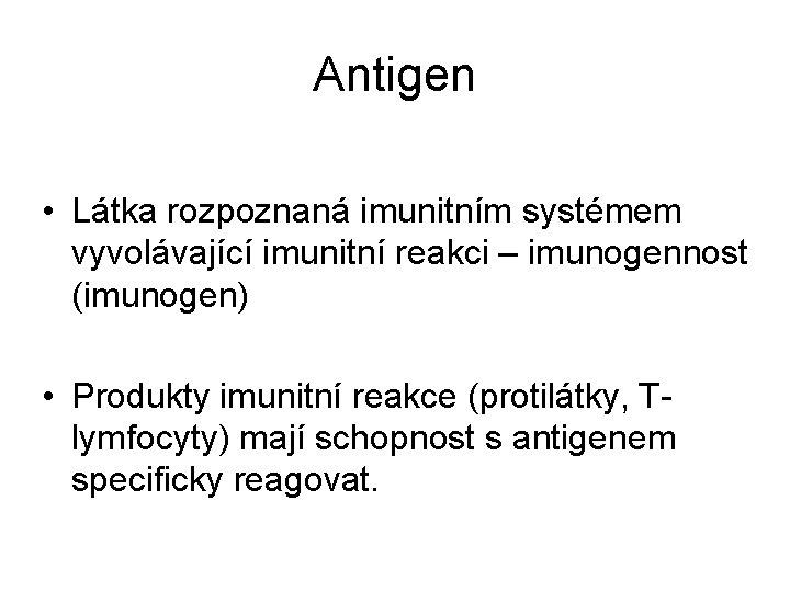 Antigen • Látka rozpoznaná imunitním systémem vyvolávající imunitní reakci – imunogennost (imunogen) • Produkty