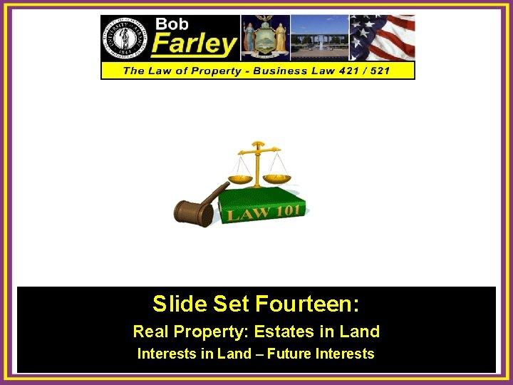 Slide Set Fourteen: Real Property: Estates in Land Interests in Land – Future Interests