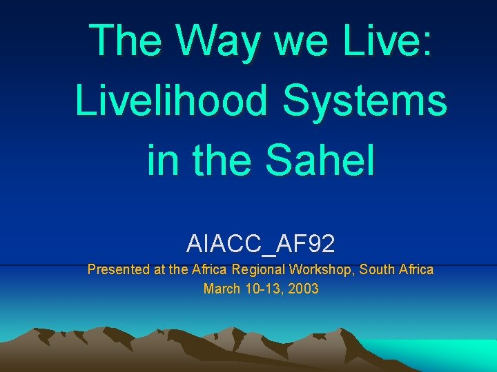 The Way we Live: Livelihood Systems in the Sahel AIACC_AF 92 Presented at the