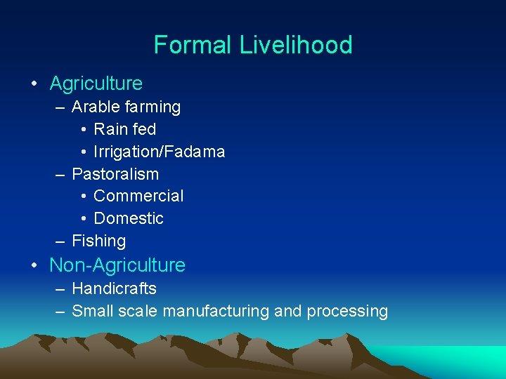 Formal Livelihood • Agriculture – Arable farming • Rain fed • Irrigation/Fadama – Pastoralism