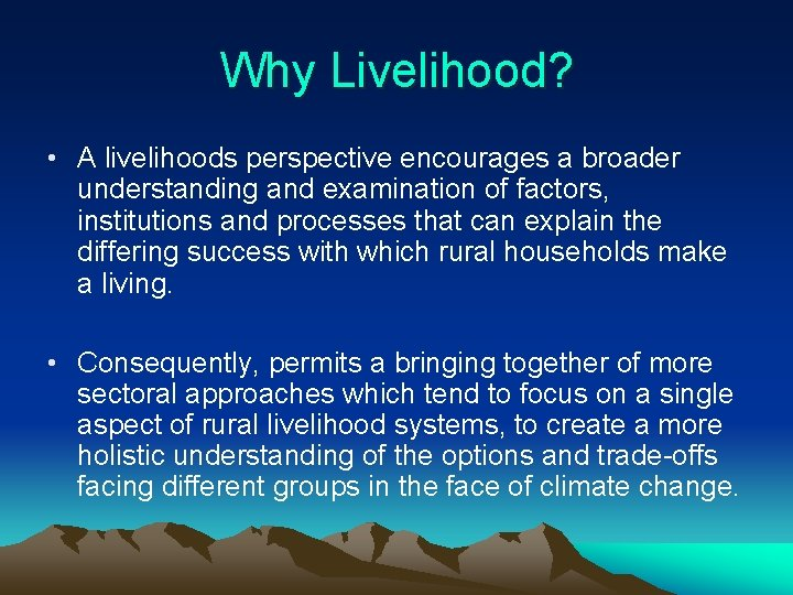 Why Livelihood? • A livelihoods perspective encourages a broader understanding and examination of factors,