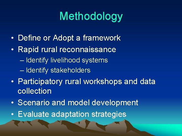 Methodology • Define or Adopt a framework • Rapid rural reconnaissance – Identify livelihood