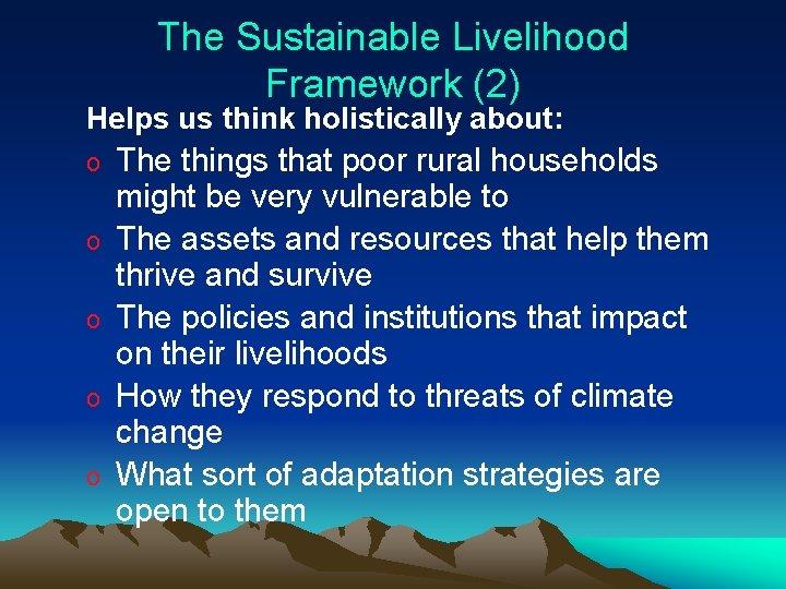 The Sustainable Livelihood Framework (2) Helps us think holistically about: o o o The