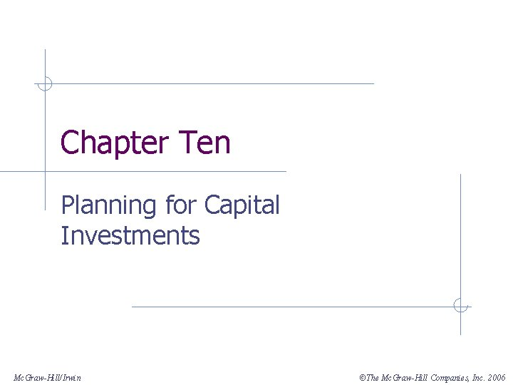 Chapter Ten Planning for Capital Investments Mc. Graw-Hill/Irwin ©The Mc. Graw-Hill Companies, Inc. 2006