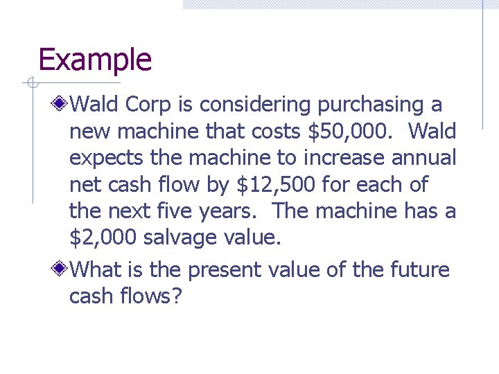 Example Wald Corp is considering purchasing a new machine that costs $50, 000. Wald